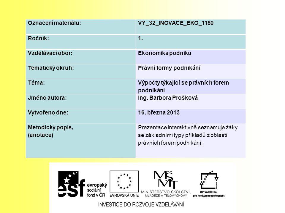 Označení materiálu: VY_32_INOVACE_EKO_1180 Ročník:1. Vzdělávací obor:Ekonomika podniku Tematický okruh:Právní formy podnikání Téma: Výpočty týkající s
