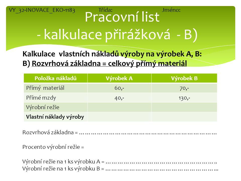 Položka nákladůVýrobek AVýrobek B Přímý materiál60,-70,- Přímé mzdy40,-130,- Výrobní režie Vlastní náklady výroby Pracovní list - kalkulace přirážková - C) Kalkulace vlastních nákladů výroby na výrobek A, B: C) Rozvrhová základna = celkové přímé náklady Př.