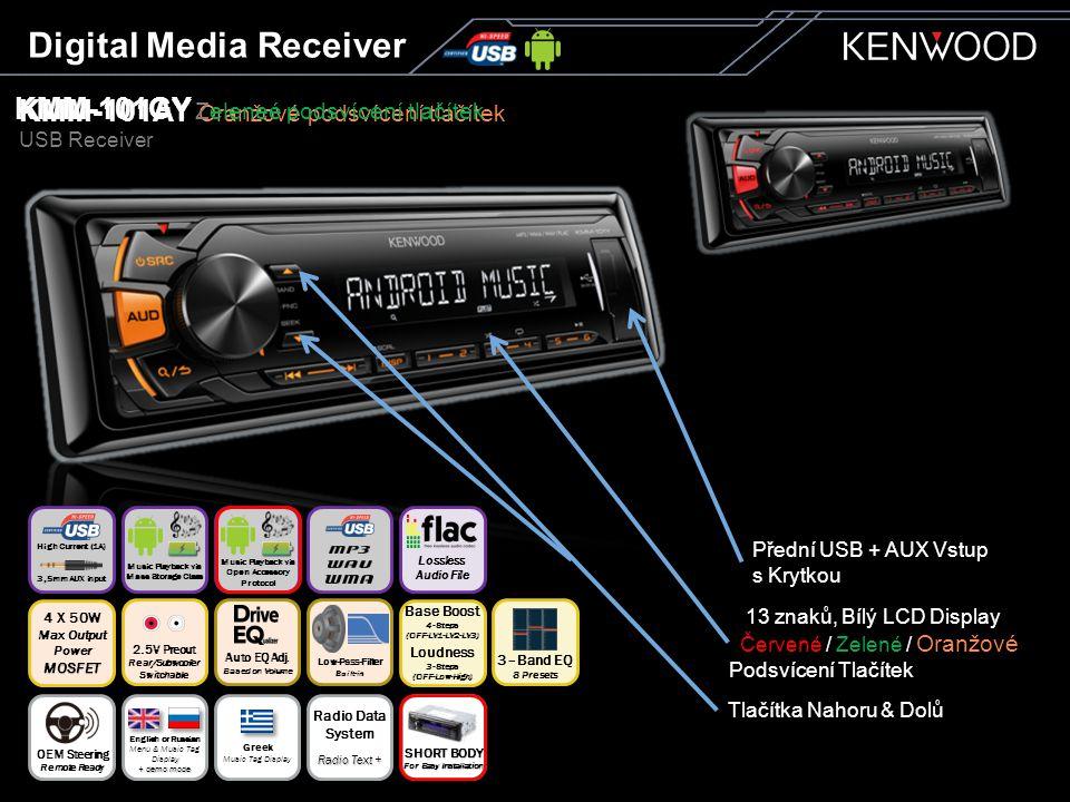 KMM-101AY Oranžové podsvícení tlačítek USB Receiver KMM-101GY Zeleneé podsvícení tlačítek Digital Media Receiver Tlačítka Nahoru & Dolů Přední USB + AUX Vstup s Krytkou 13 znaků, Bílý LCD Display Červené / Zelené / Oranžové Podsvícení Tlačítek Auto EQ Adj.