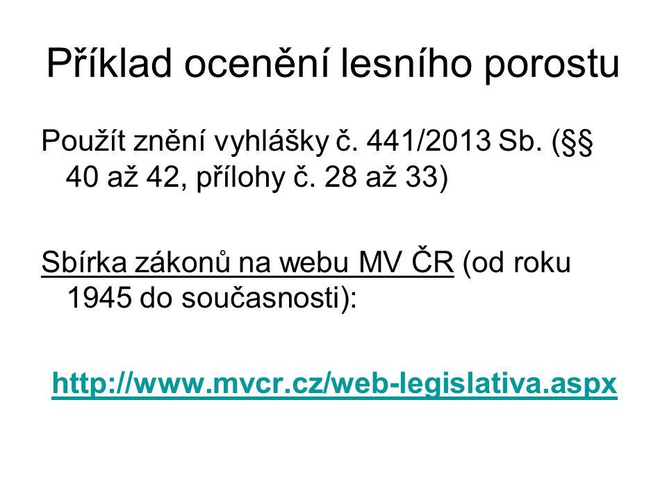 Příklad ocenění lesního porostu Použít znění vyhlášky č. 441/2013 Sb. (§§ 40 až 42, přílohy č. 28 až 33) Sbírka zákonů na webu MV ČR (od roku 1945 do