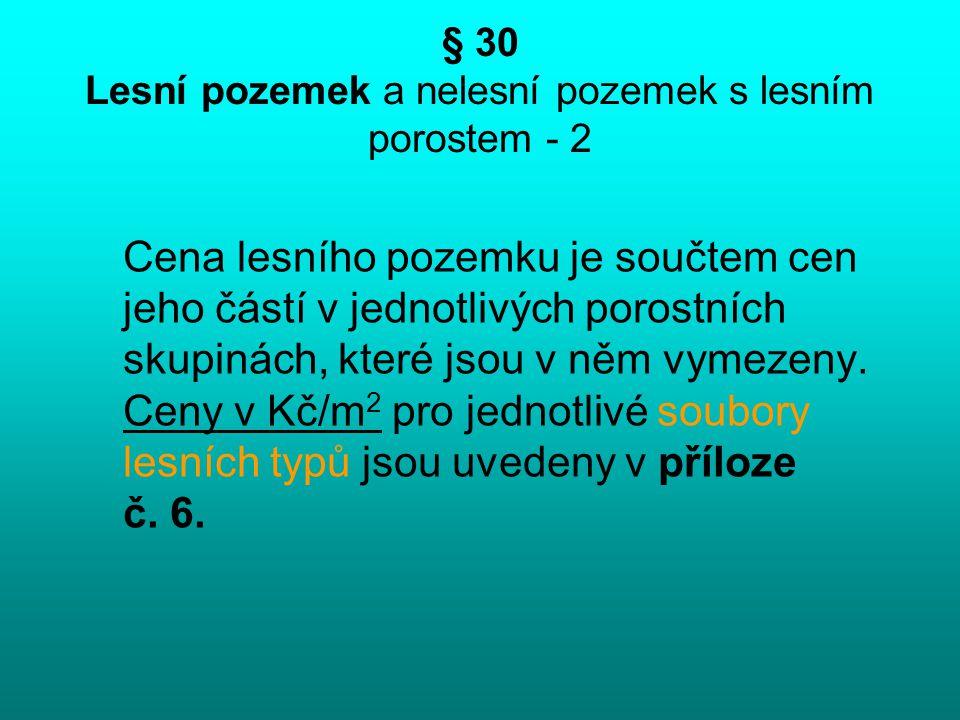 § 30 Lesní pozemek a nelesní pozemek s lesním porostem - 2 Cena lesního pozemku je součtem cen jeho částí v jednotlivých porostních skupinách, které j