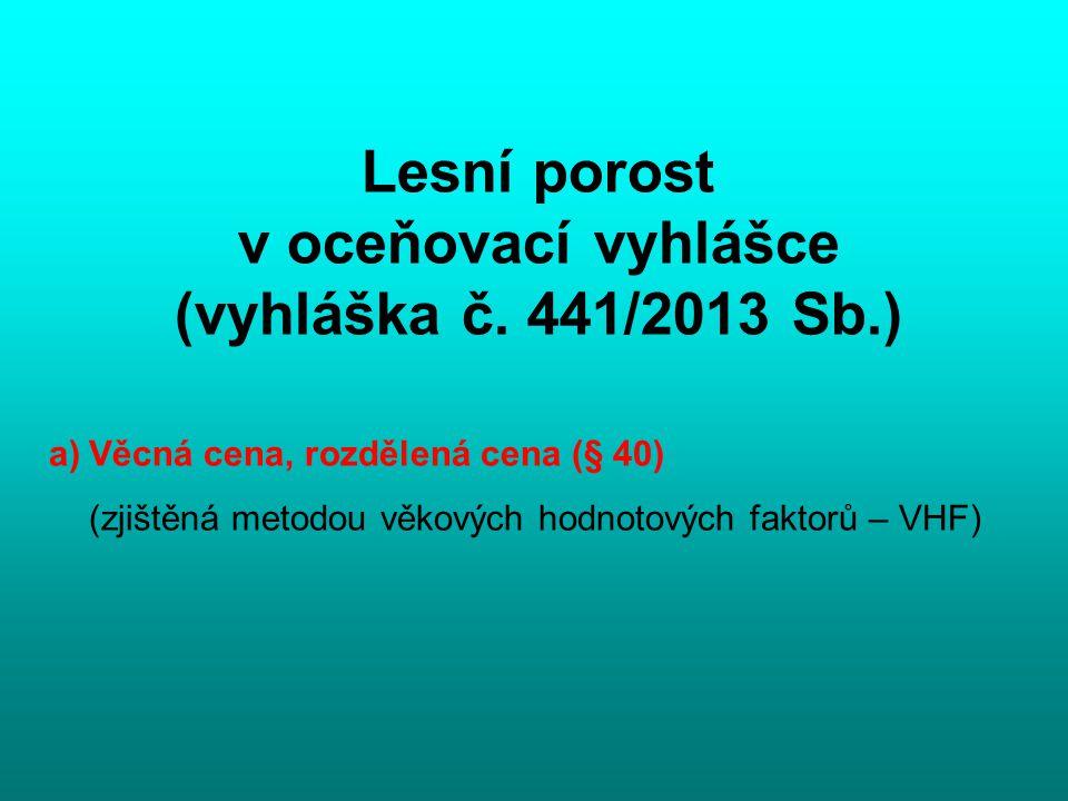 Lesní porost v oceňovací vyhlášce (vyhláška č. 441/2013 Sb.) a)Věcná cena, rozdělená cena (§ 40) (zjištěná metodou věkových hodnotových faktorů – VHF)