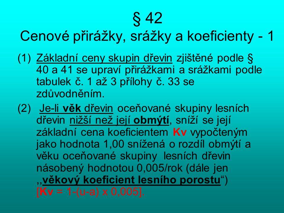 § 42 Cenové přirážky, srážky a koeficienty - 1 (1)Základní ceny skupin dřevin zjištěné podle § 40 a 41 se upraví přirážkami a srážkami podle tabulek č