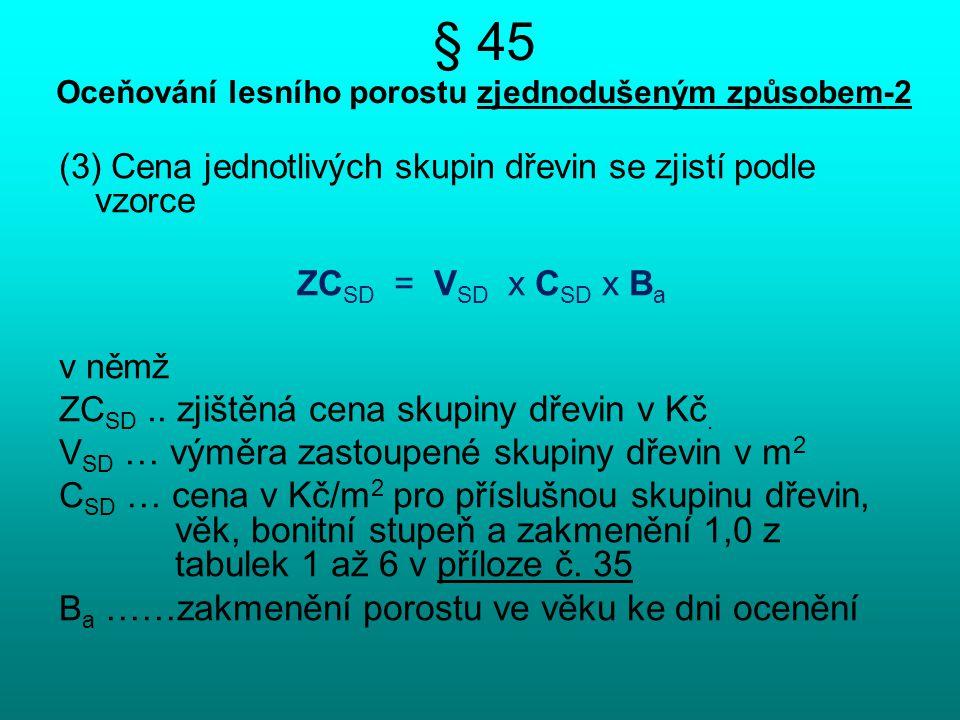 § 45 Oceňování lesního porostu zjednodušeným způsobem-2 (3) Cena jednotlivých skupin dřevin se zjistí podle vzorce ZC SD = V SD x C SD x B a v němž ZC