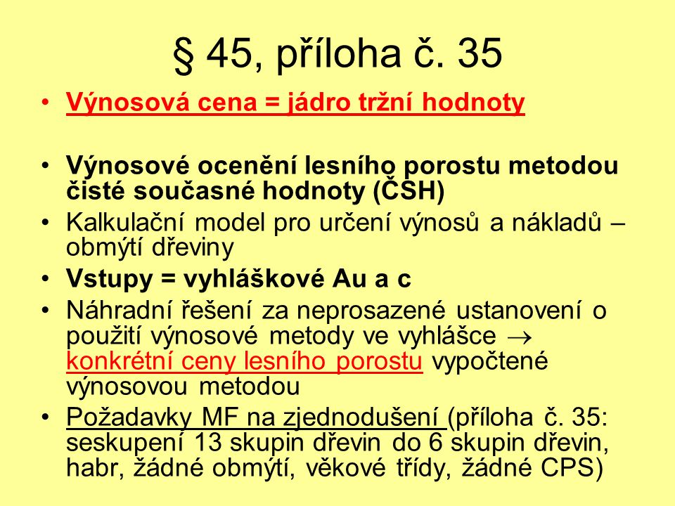 § 45, příloha č. 35 Výnosová cena = jádro tržní hodnoty Výnosové ocenění lesního porostu metodou čisté současné hodnoty (ČSH) Kalkulační model pro urč