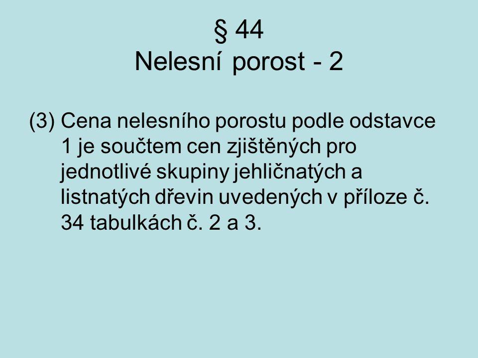 § 44 Nelesní porost - 2 (3) Cena nelesního porostu podle odstavce 1 je součtem cen zjištěných pro jednotlivé skupiny jehličnatých a listnatých dřevin