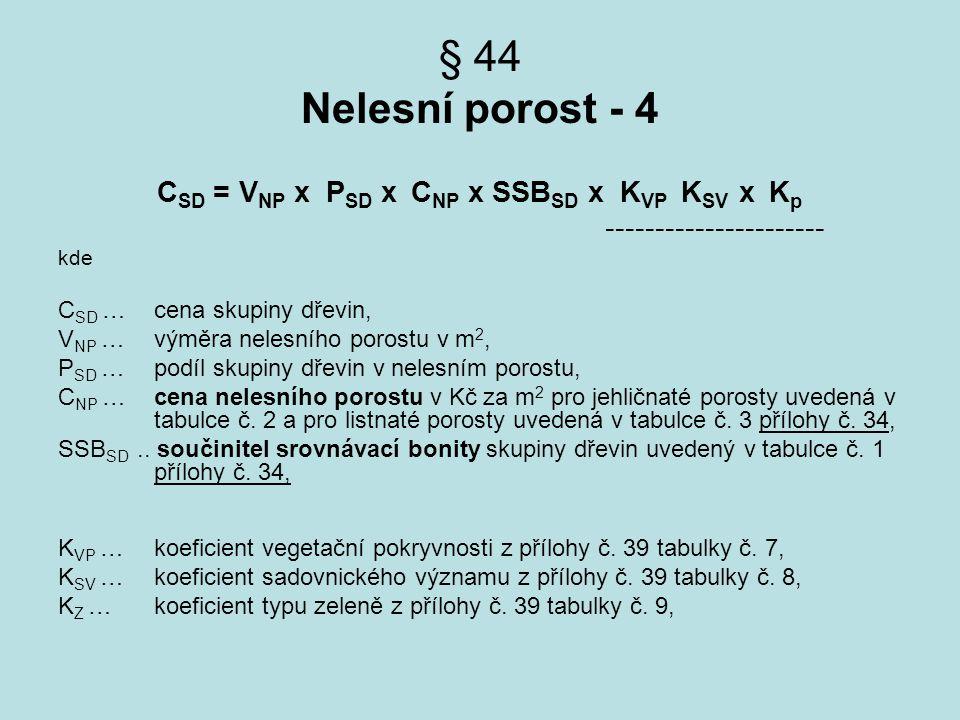 § 44 Nelesní porost - 4 C SD = V NP x P SD x C NP x SSB SD x K VP K SV x K p ---------------------- kde C SD … cena skupiny dřevin, V NP … výměra nele