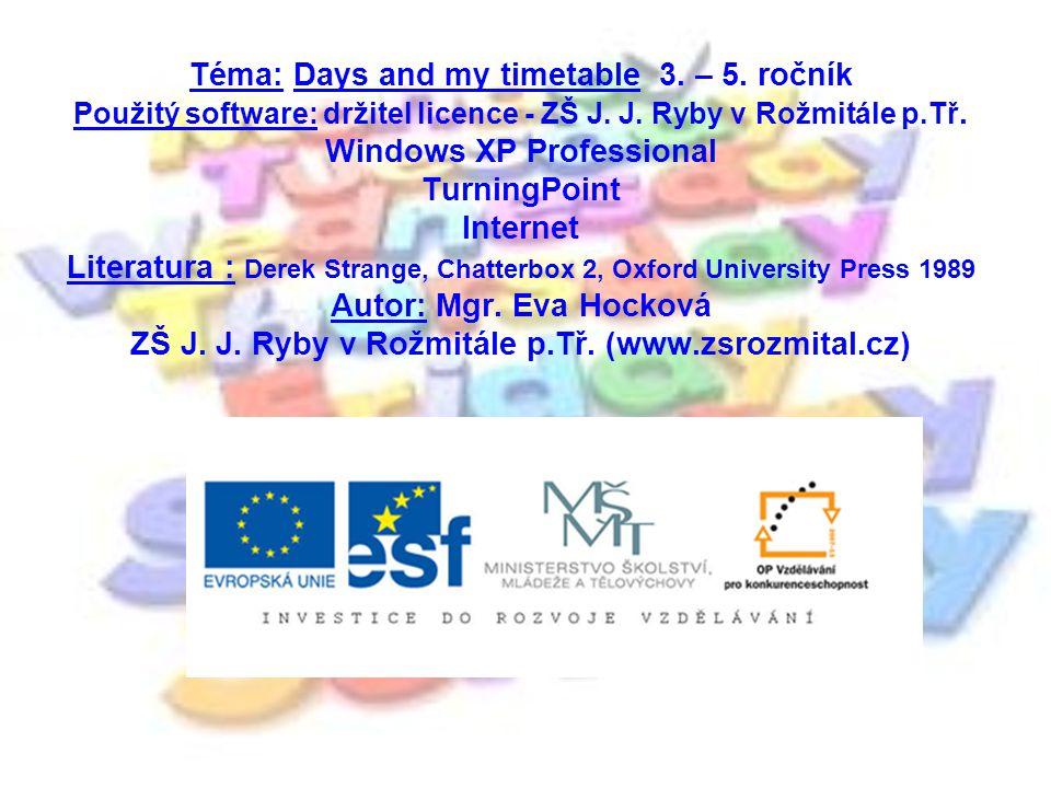 Téma: Days and my timetable 3. – 5. ročník Použitý software: držitel licence - ZŠ J.
