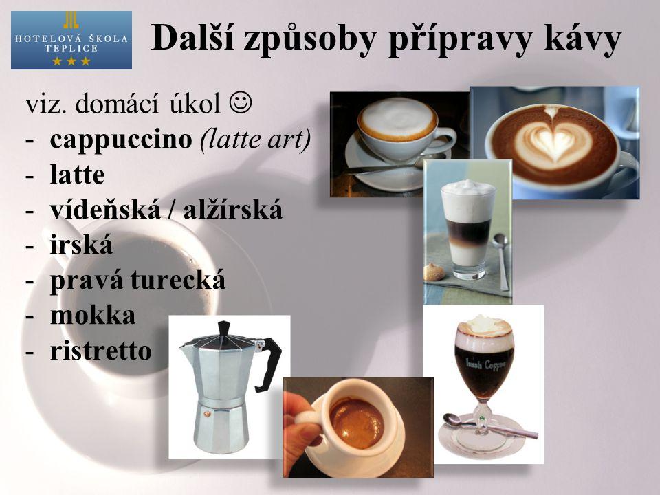 Další způsoby přípravy kávy viz. domácí úkol -cappuccino (latte art) -latte -vídeňská / alžírská -irská -pravá turecká -mokka -ristretto