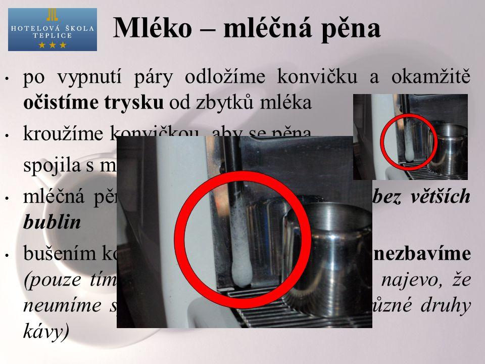 Mléko – mléčná pěna po vypnutí páry odložíme konvičku a okamžitě očistíme trysku od zbytků mléka kroužíme konvičkou, aby se pěna spojila s mlékem mléčná pěna musí být hladká, lesklá, bez větších bublin bušením konvičkou o pult pěnu bublin nezbavíme (pouze tím rušíme hosty a dáváme jim najevo, že neumíme správně připravit mléko na různé druhy kávy)