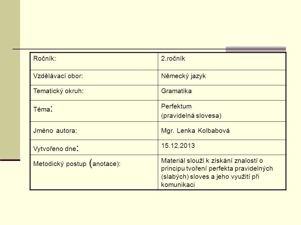 Ročník:2.ročník Vzdělávací obor:Německý jazyk Tematický okruh:Gramatika Téma : Perfektum (pravidelná slovesa) Jméno autora:Mgr. Lenka Kolbabová Vytvoř