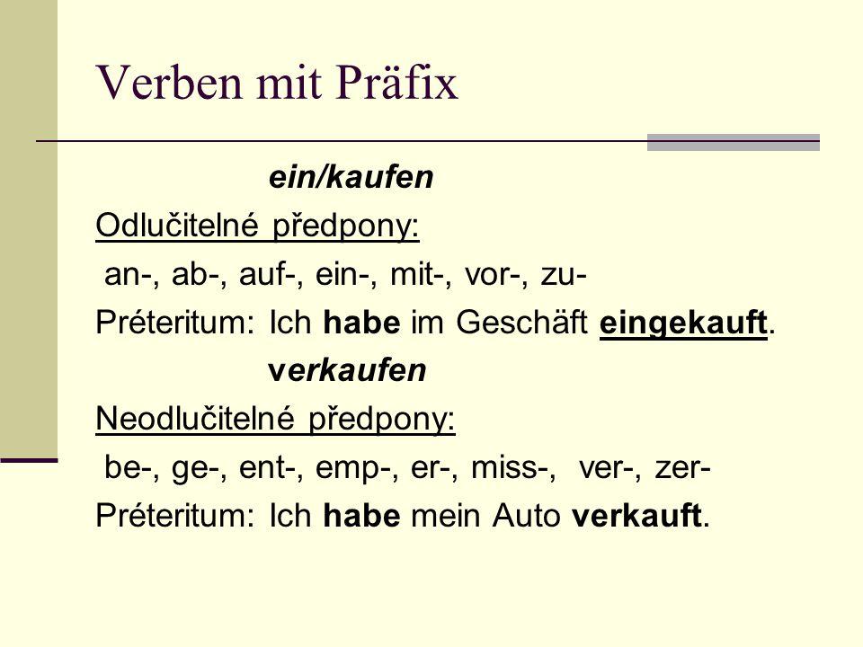 Verben mit Präfix ein/kaufen Odlučitelné předpony: an-, ab-, auf-, ein-, mit-, vor-, zu- Préteritum: Ich habe im Geschäft eingekauft. verkaufen Neodlu