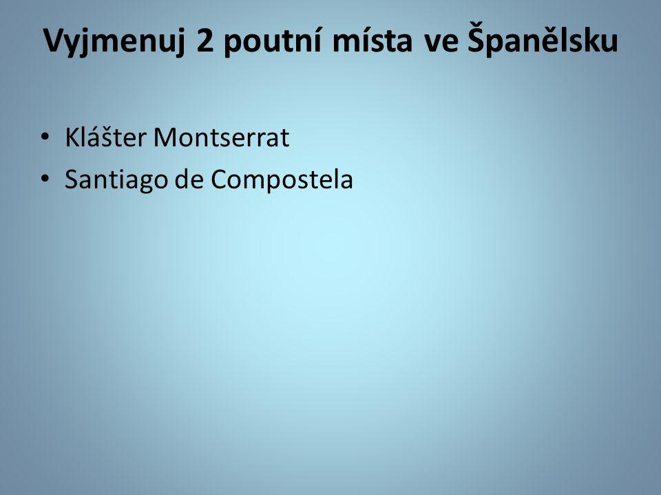 Vyjmenuj 2 poutní místa ve Španělsku Klášter Montserrat Santiago de Compostela