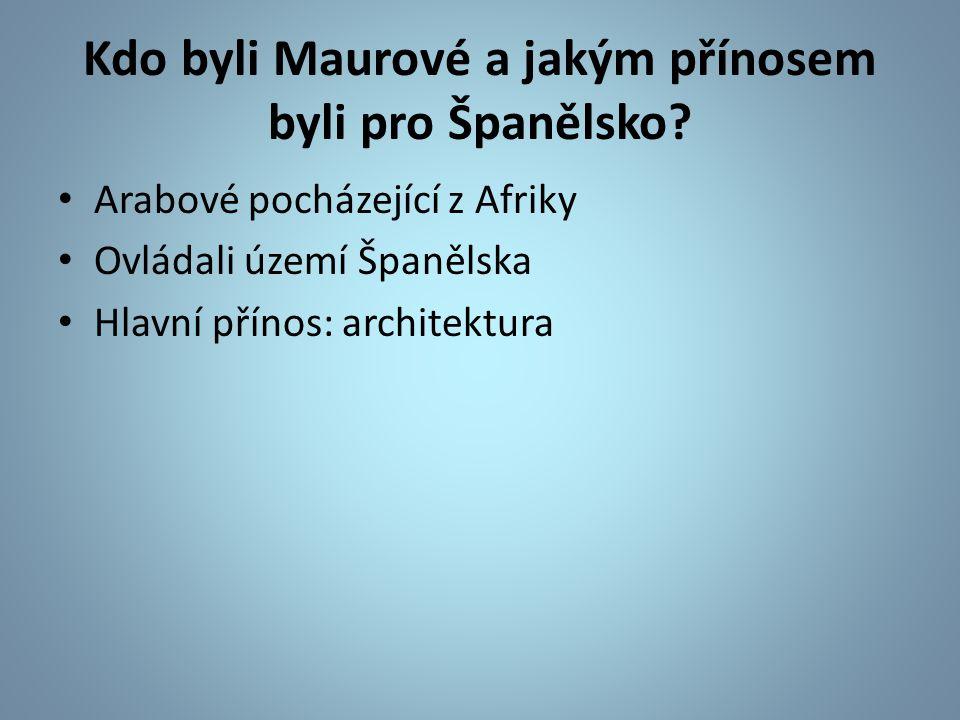 Kdo byli Maurové a jakým přínosem byli pro Španělsko? Arabové pocházející z Afriky Ovládali území Španělska Hlavní přínos: architektura