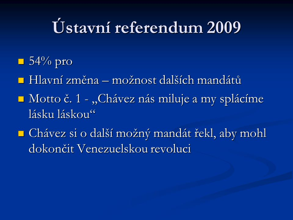 """Ústavní referendum 2009 54% pro 54% pro Hlavní změna – možnost dalších mandátů Hlavní změna – možnost dalších mandátů Motto č. 1 - """"Chávez nás miluje"""