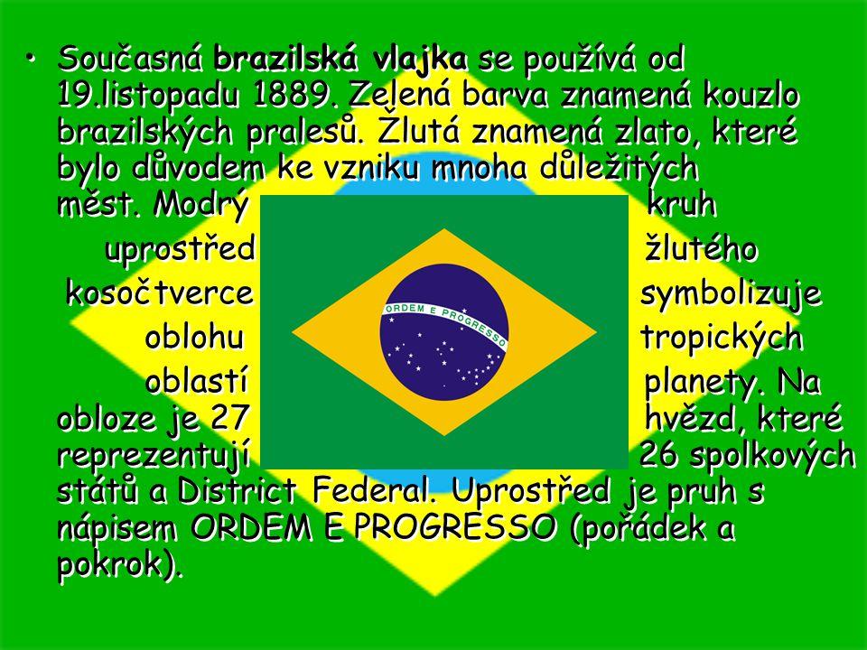 Současná brazilská vlajka se používá od 19.listopadu 1889. Zelená barva znamená kouzlo brazilských pralesů. Žlutá znamená zlato, které bylo důvodem ke