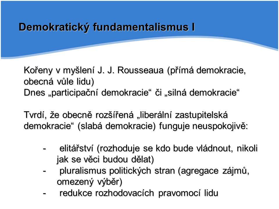 """Demokratický fundamentalismus I Kořeny v myšlení J. J. Rousseaua (přímá demokracie, obecná vůle lidu) Dnes """"participační demokracie"""" či """"silná demokra"""