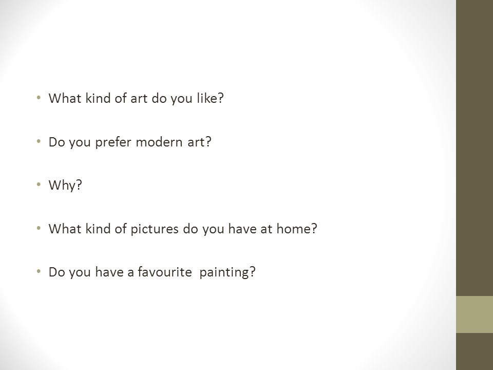 What kind of art do you like? Do you prefer modern art? Why? What kind of pictures do you have at home? Do you have a favourite painting?