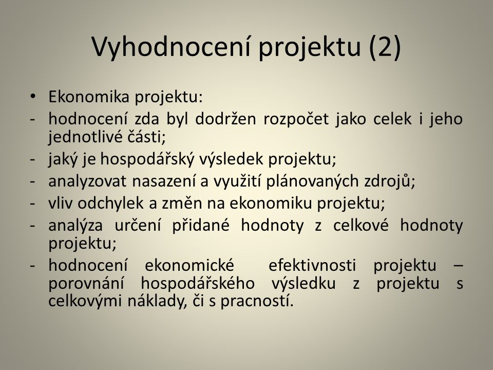 Vyhodnocení projektu (2) Ekonomika projektu: -hodnocení zda byl dodržen rozpočet jako celek i jeho jednotlivé části; -jaký je hospodářský výsledek pro