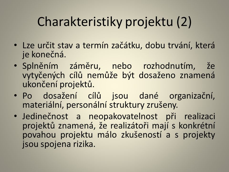 Charakteristiky projektu (2) Lze určit stav a termín začátku, dobu trvání, která je konečná. Splněním záměru, nebo rozhodnutím, že vytyčených cílů nem