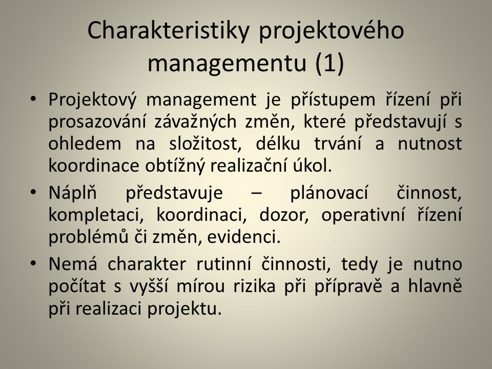 Charakteristiky projektového managementu (1) Projektový management je přístupem řízení při prosazování závažných změn, které představují s ohledem na