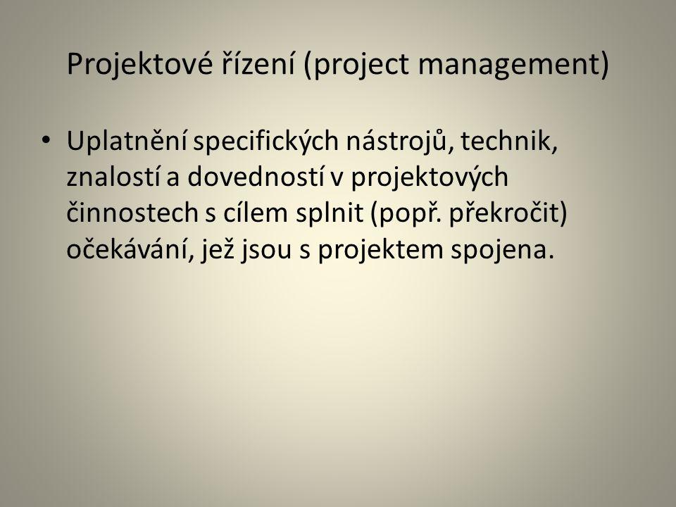 Projektové řízení (project management) Uplatnění specifických nástrojů, technik, znalostí a dovedností v projektových činnostech s cílem splnit (popř.