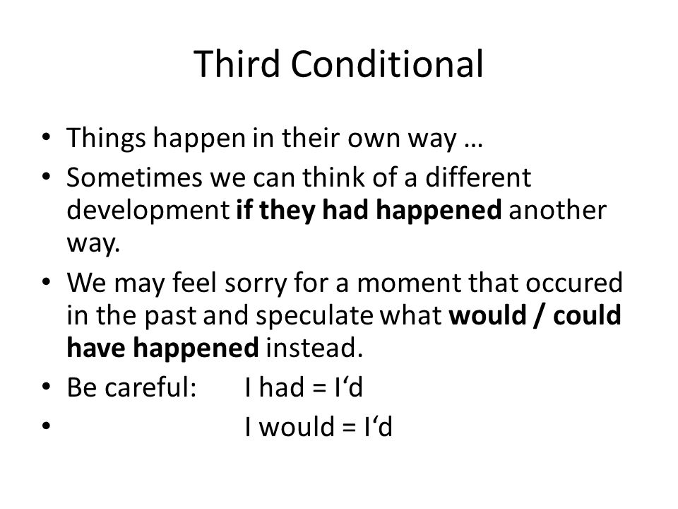 Third Conditional Things happen in their own way … Sometimes we can think of a different development if they had happened another way. We may feel sor