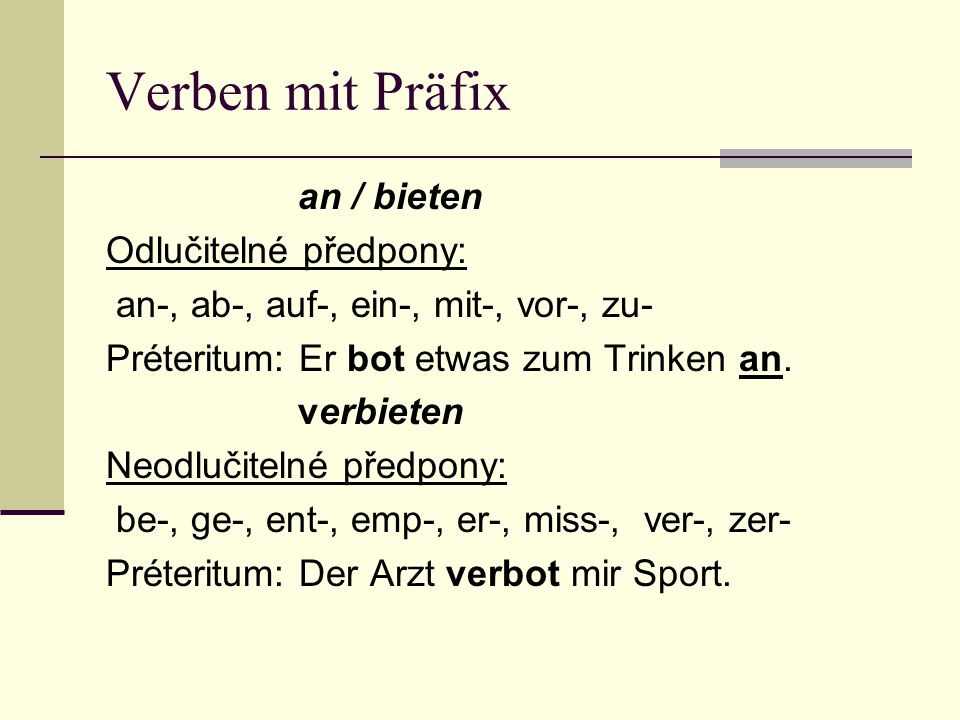 Verben mit Präfix an / bieten Odlučitelné předpony: an-, ab-, auf-, ein-, mit-, vor-, zu- Préteritum: Er bot etwas zum Trinken an.