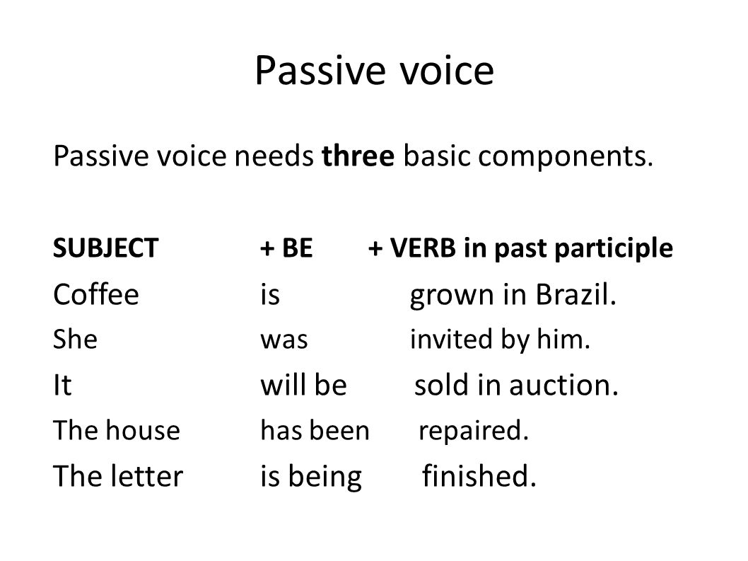 Passive voice Passive voice needs three basic components. SUBJECT + BE + VERB in past participle Coffeeis grown in Brazil. Shewas invited by him. Itwi