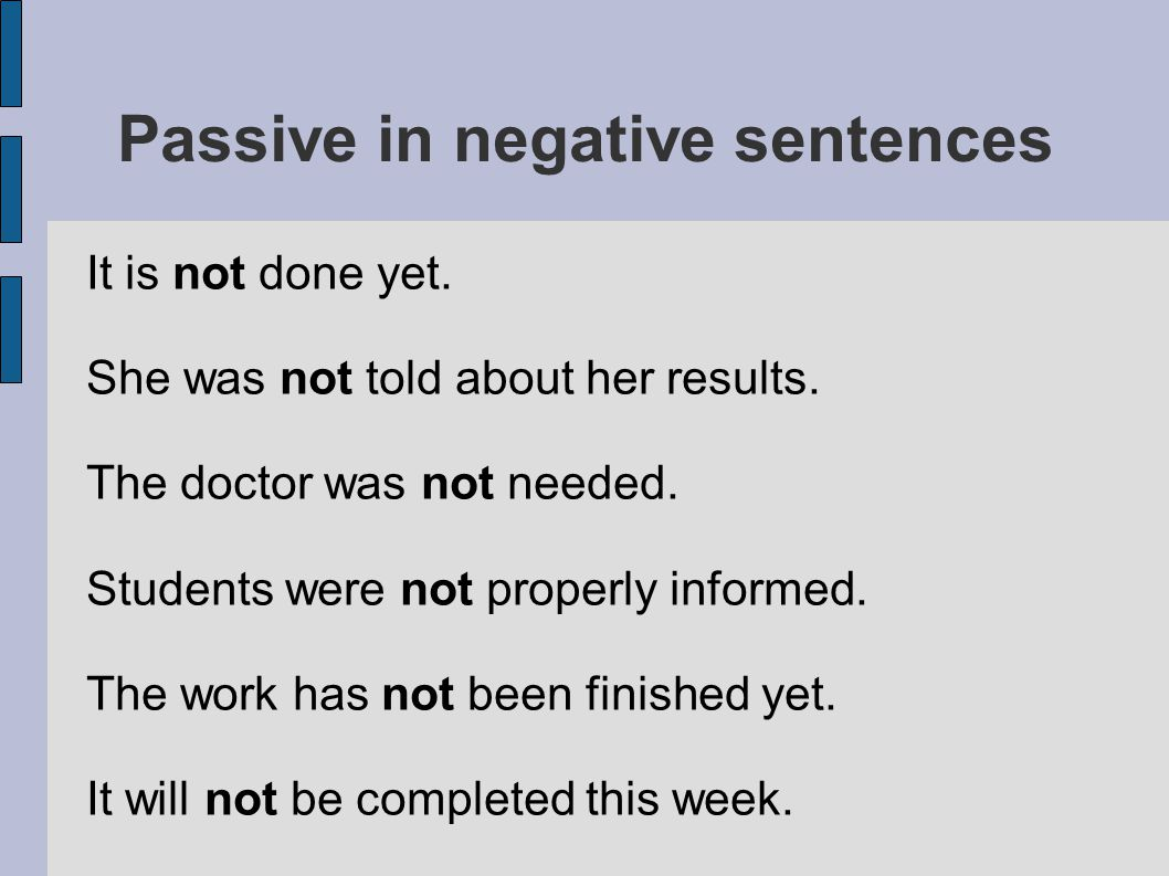 Passive in negative sentences It is not done yet. She was not told about her results. The doctor was not needed. Students were not properly informed.