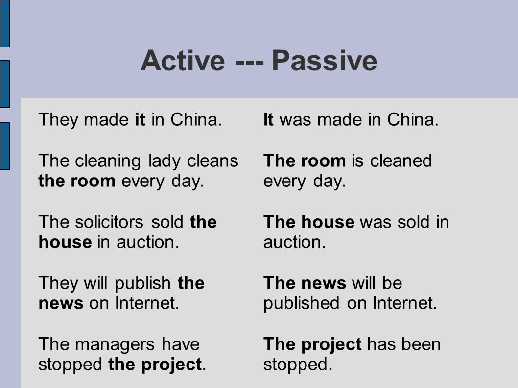 Active --- Passive They made it in China. The cleaning lady cleans the room every day. The solicitors sold the house in auction. They will publish the