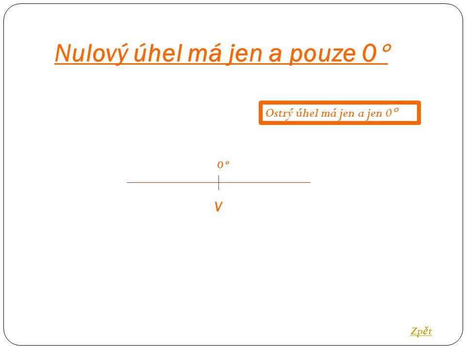 Nulový úhel má jen a pouze 0  V 0  Zp ě t Ostrý úhel má jen a jen 0 