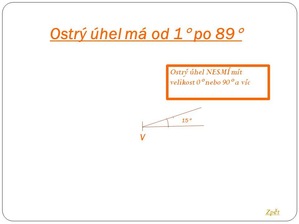 V 15  Ostrý úhel má od 1  po 89  Zp ě t Ostrý úhel NESMÍ mít velikost 0  nebo 90  a víc
