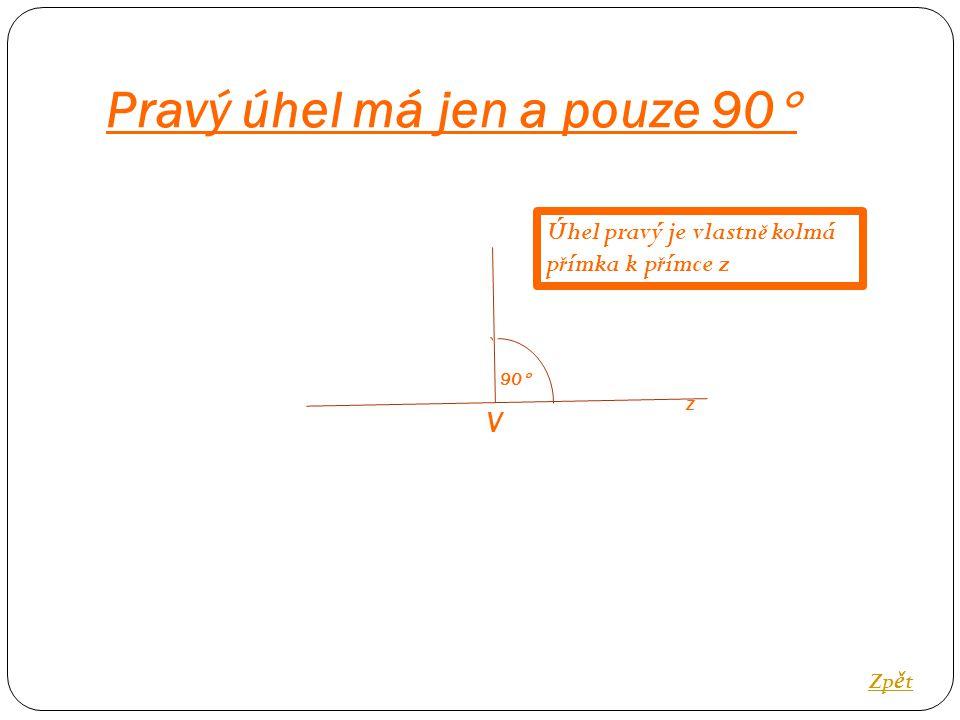Pravý úhel má jen a pouze 90  Zp ě t 90  V Úhel pravý je vlastn ě kolmá p ř ímka k p ř ímce z z