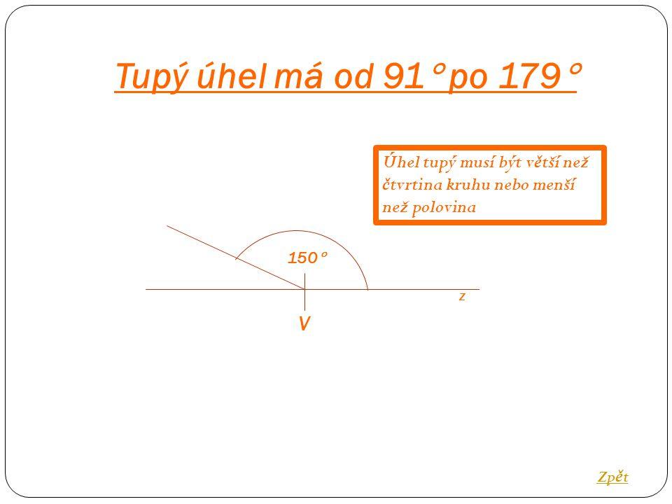 Tupý úhel má od 91  po 179  Zp ě t V 150  Úhel tupý musí být v ě tší než č tvrtina kruhu nebo menší než polovina z