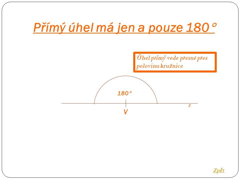 Přímý úhel má jen a pouze 180  Zp ě t 180  V Úhel p ř ímý vede p ř esn ě p ř es polovinu kružnice z