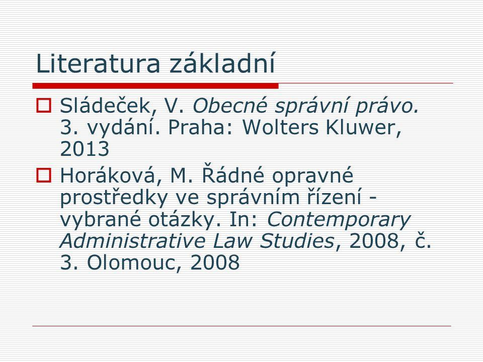 Literatura základní  Sládeček, V. Obecné správní právo. 3. vydání. Praha: Wolters Kluwer, 2013  Horáková, M. Řádné opravné prostředky ve správním ří