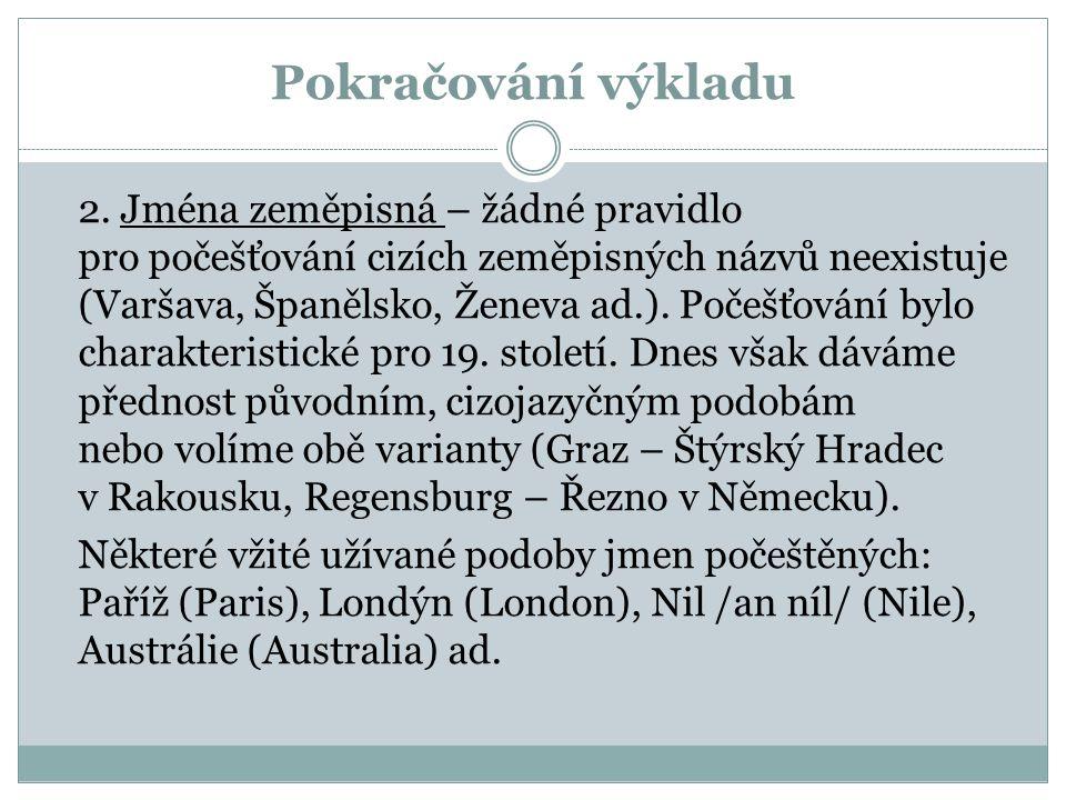 Pokračování výkladu 2. Jména zeměpisná – žádné pravidlo pro počešťování cizích zeměpisných názvů neexistuje (Varšava, Španělsko, Ženeva ad.). Počešťov