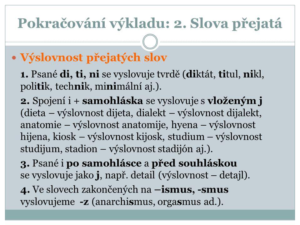 Pokračování výkladu: 2. Slova přejatá Výslovnost přejatých slov 1. Psané di, ti, ni se vyslovuje tvrdě (diktát, titul, nikl, politik, technik, minimál