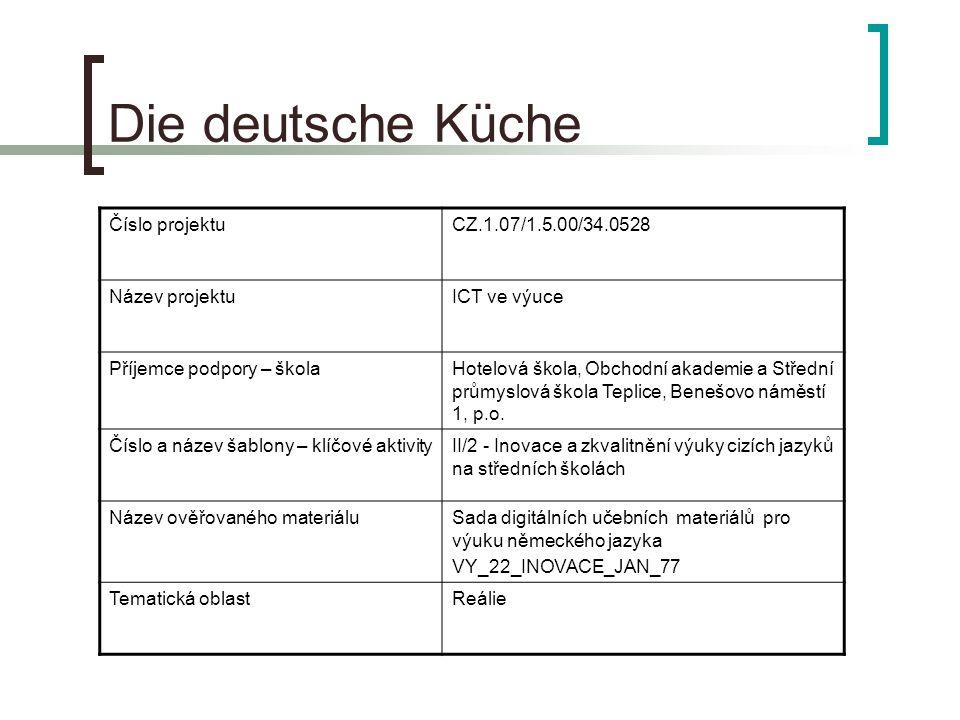 Die deutsche Küche Číslo projektuCZ.1.07/1.5.00/34.0528 Název projektuICT ve výuce Příjemce podpory – školaHotelová škola, Obchodní akademie a Střední