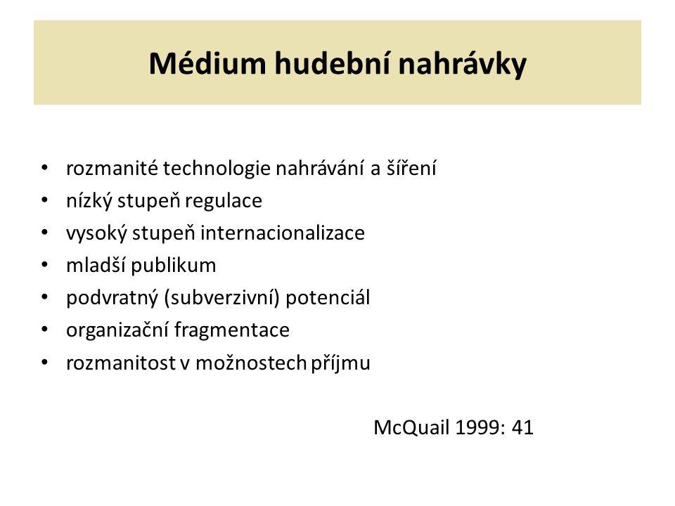 Médium hudební nahrávky rozmanité technologie nahrávání a šíření nízký stupeň regulace vysoký stupeň internacionalizace mladší publikum podvratný (subverzivní) potenciál organizační fragmentace rozmanitost v možnostech příjmu McQuail 1999: 41
