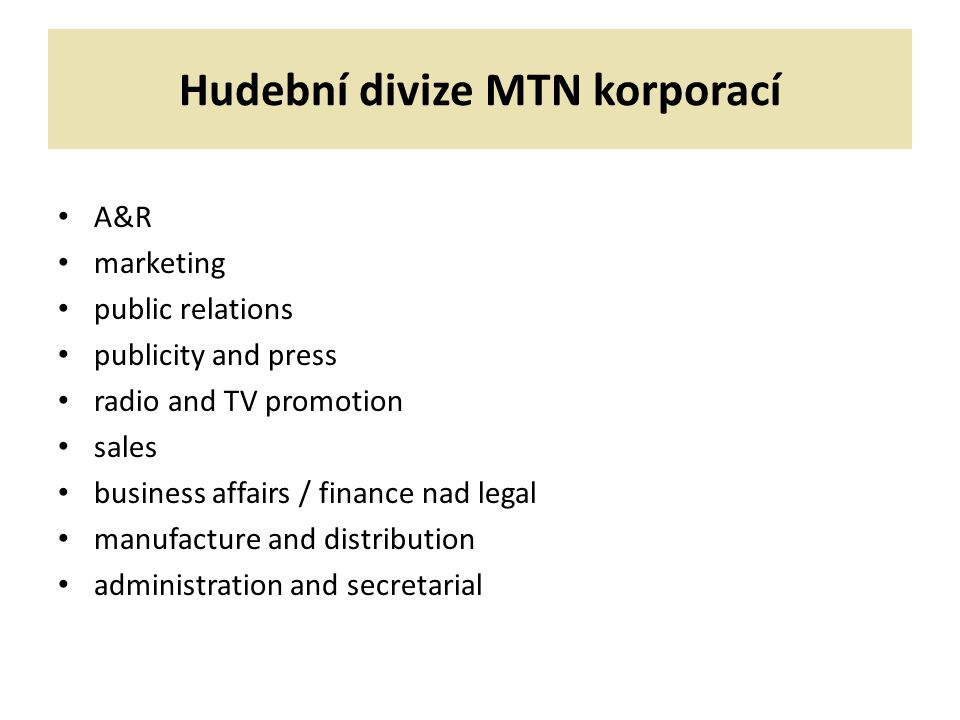Hudební divize MTN korporací A&R marketing public relations publicity and press radio and TV promotion sales business affairs / finance nad legal manufacture and distribution administration and secretarial