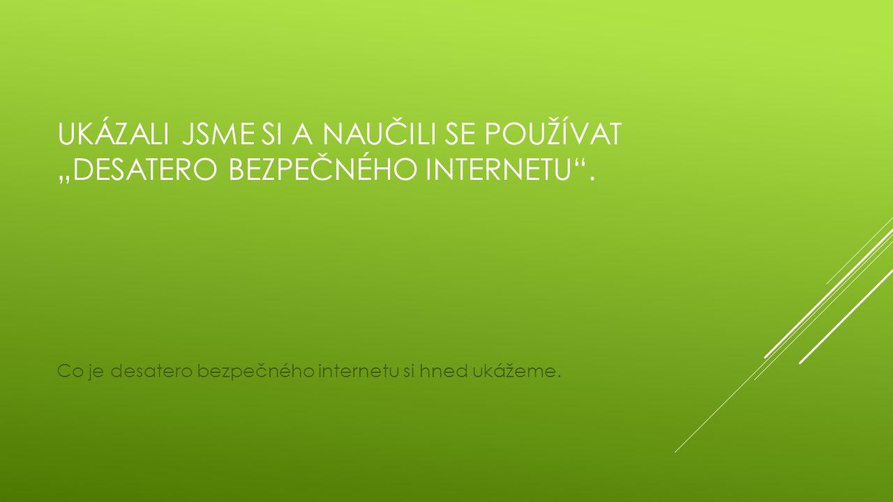 """UKÁZALI JSME SI A NAUČILI SE POUŽÍVAT """"DESATERO BEZPEČNÉHO INTERNETU"""". Co je desatero bezpečného internetu si hned ukážeme."""