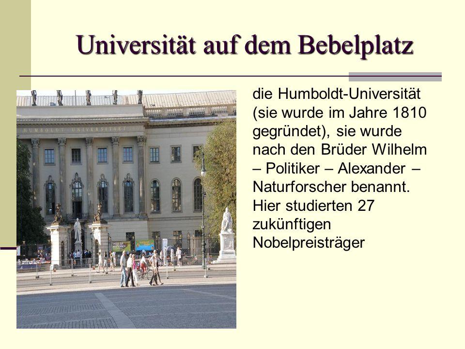 Universität auf dem Bebelplatz die Humboldt-Universität (sie wurde im Jahre 1810 gegründet), sie wurde nach den Brüder Wilhelm – Politiker – Alexander – Naturforscher benannt.