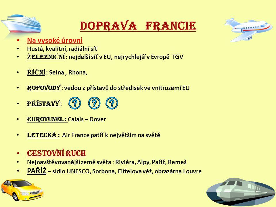DOPRAVA FRANCIE Na vysoké úrovni Hustá, kvalitní, radiální síť Ž ELEZNI Č NÍ : nejdelší síť v EU, nejrychlejší v Evropě TGV Ř Í Č NÍ : Seina, Rhona, ROPOVODY : vedou z přístavů do středisek ve vnitrozemí EU P Ř ÍSTAVY : EUROTUNEL : Calais – Dover LETECKÁ : Air France patří k největším na světě CESTOVNÍ RUCH Nejnavštěvovanější země světa : Riviéra, Alpy, Paříž, Remeš PAŘÍŽ – sídlo UNESCO, Sorbona, Eiffelova věž, obrazárna Louvre