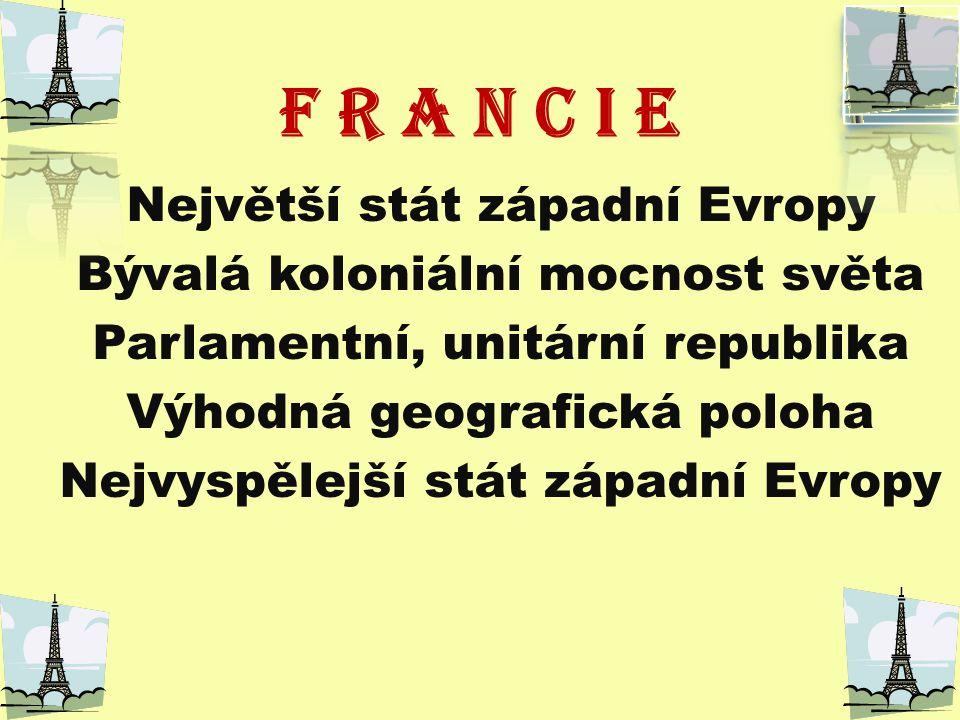 F R A N C I E Největší stát západní Evropy Bývalá koloniální mocnost světa Parlamentní, unitární republika Výhodná geografická poloha Nejvyspělejší stát západní Evropy