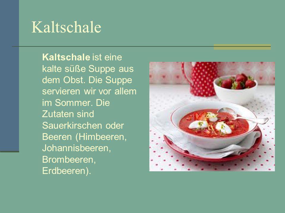 Kaltschale Kaltschale ist eine kalte süße Suppe aus dem Obst. Die Suppe servieren wir vor allem im Sommer. Die Zutaten sind Sauerkirschen oder Beeren