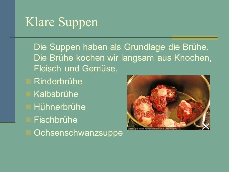 Klare Suppen Die Suppen haben als Grundlage die Brühe. Die Brühe kochen wir langsam aus Knochen, Fleisch und Gemüse. Rinderbrühe Kalbsbrühe Hühnerbrüh