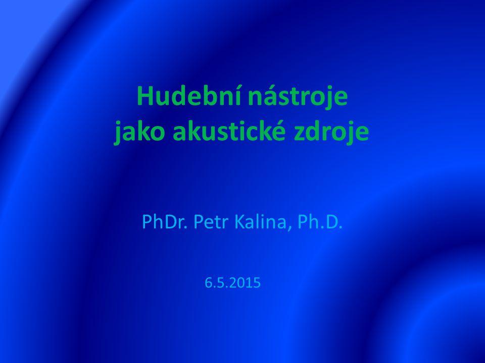 Hudební nástroje jako akustické zdroje PhDr. Petr Kalina, Ph.D. 6.5.2015