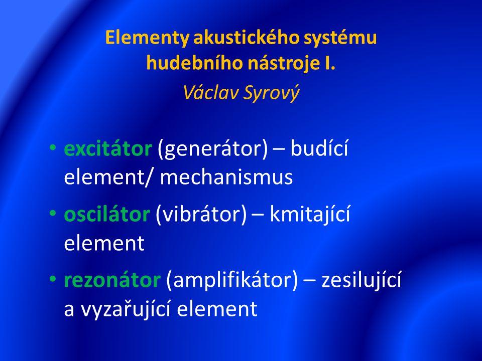 Elementy akustického systému hudebního nástroje I. Václav Syrový excitátor (generátor) – budící element/ mechanismus oscilátor (vibrátor) – kmitající